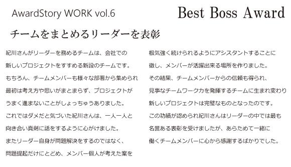 Best Boss Award チームをまとめるリーダーを表彰 紀川さんがリーダーを務めるチームは、会社での新しいプロジェクトをすすめる新設のチームです。もちろん、チームメンバーも様々な部署から集められ最初は考え方や思いがまとまらず、プロジェクトがうまく進まないことがしょっちゅうありました。これではダメだと気づいた紀川さんは、一人一人と向き合い真剣に話をするように心がけました。またリーダー自身が問題解決をするのではなく、問題提起だけにとどめ、メンバー個人が考えた案を根気強く続けられるようにアシスタントすることに徹し、メンバーが活躍出来る場所を作りました。その結果、チームメンバーからの信頼も得られ、見事なチームワーク力を発揮するチームに生まれ変わり新しいプロジェクトは完璧なものとなったのです。この功績が認められ紀川さんはリーダーの中では最も名誉ある表彰を受けましたが、あらためて一緒に働くチームメンバーに心から感謝するばかりでした。