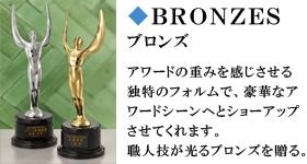 BRONZES ブロンズ アワードの重みを感じさせる独特のフォルムで、号かなアワードシーンへとショーアップさせてくれます。職人技が光るブロンズを贈る。