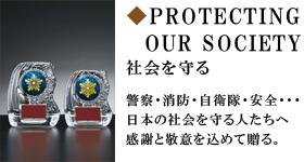PROTECTING OUR SOCIETY 社会を守る 警察・消防・自衛隊・安全・・・日本の社会を守る人たちへ感謝と敬意を込めて贈る。