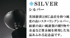 SILVER シルバー 英国銀貨と同じ品位を持つ純度の高いスターリングシルバー、価値の高い純銀製の贈り物や金盃など貴金属を使用した気品あふれる記念品です。