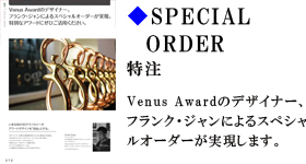 SPECIAL ORDER 特注 Venus Awardのデザイナー、フランク・ジャンによるスペシャルオーダーが実現します。